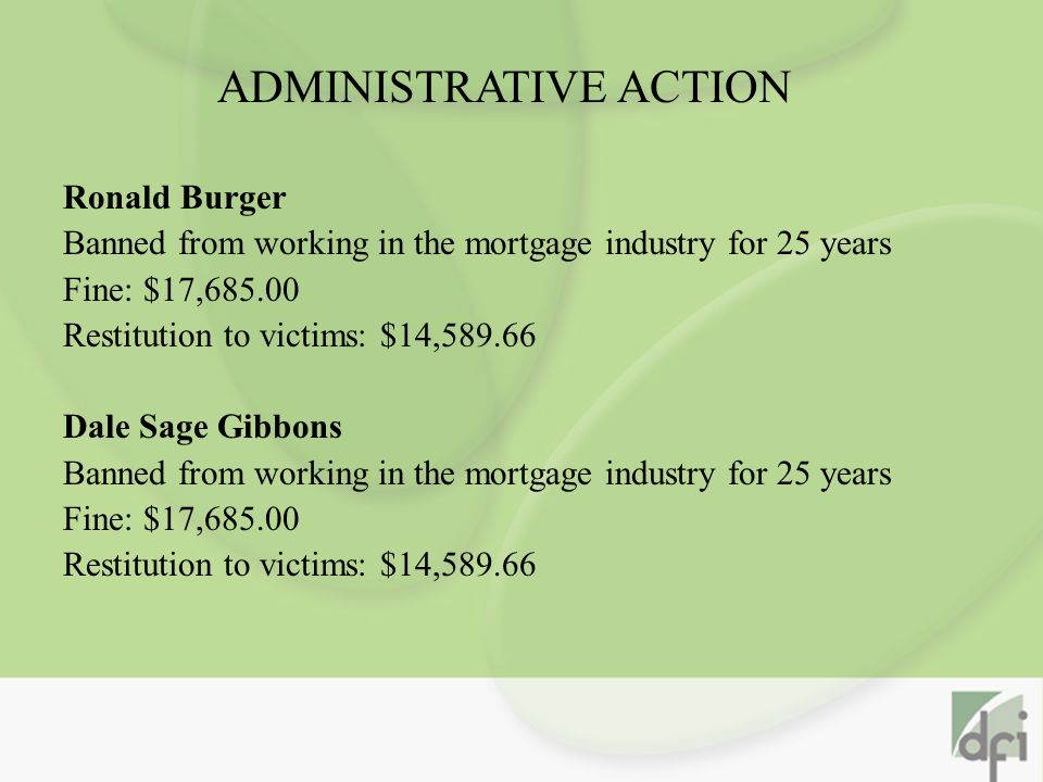 Ronald Burger Banned from working in the mortgage industry for 25 years Fine: $17,685.00 Restitution to victims: $14,589.66 Dale Sage Gibbons Banned from working in the mortgage industry for 25 years Fine: $17,685.00 Restitution to victims: $14,589.66 ADMINISTRATIVE ACTION