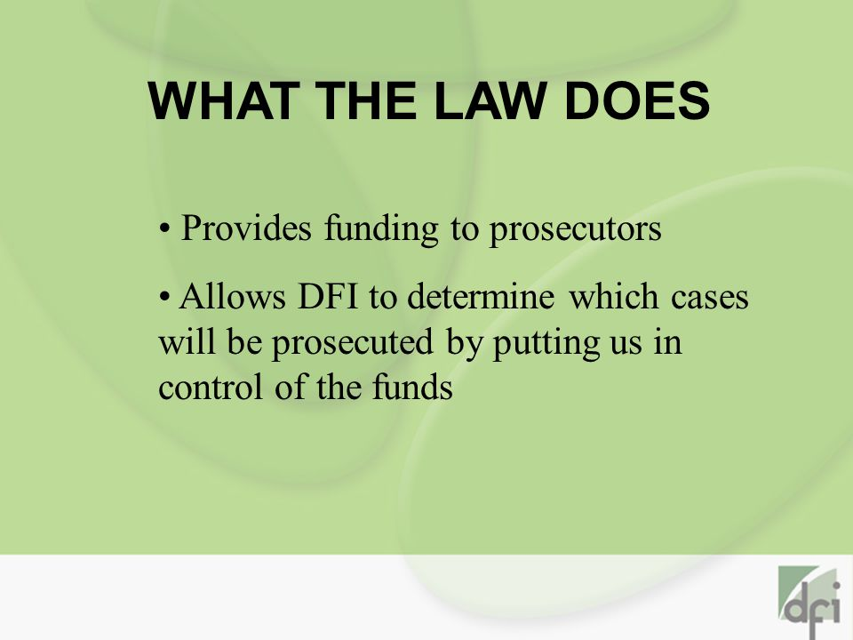WHAT THE LAW DOES Provides funding to prosecutors Allows DFI to determine which cases will be prosecuted by putting us in control of the funds