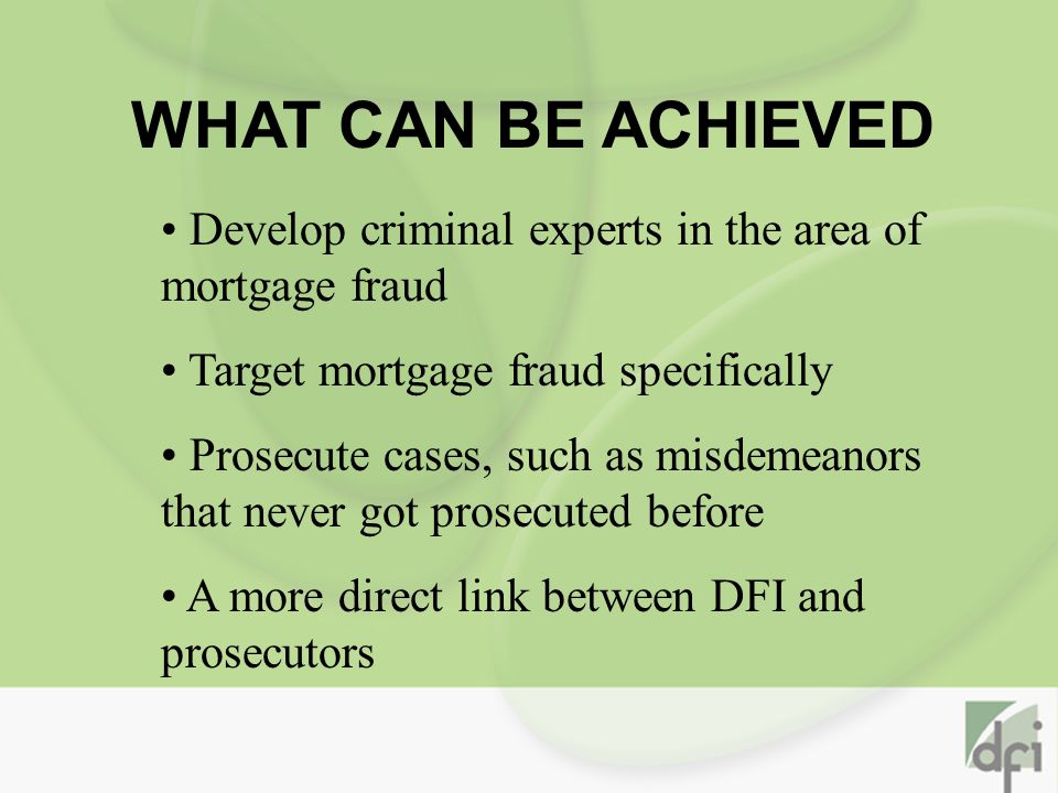 WHAT CAN BE ACHIEVED Develop criminal experts in the area of mortgage fraud Target mortgage fraud specifically Prosecute cases, such as misdemeanors that never got prosecuted before A more direct link between DFI and prosecutors