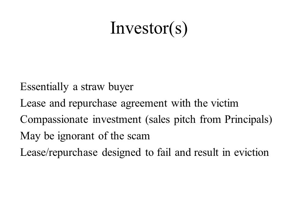Investor(s) Essentially a straw buyer Lease and repurchase agreement with the victim Compassionate investment (sales pitch from Principals) May be ignorant of the scam Lease/repurchase designed to fail and result in eviction