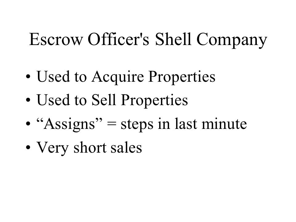 Escrow Officer s Shell Company Used to Acquire Properties Used to Sell Properties Assigns = steps in last minute Very short sales