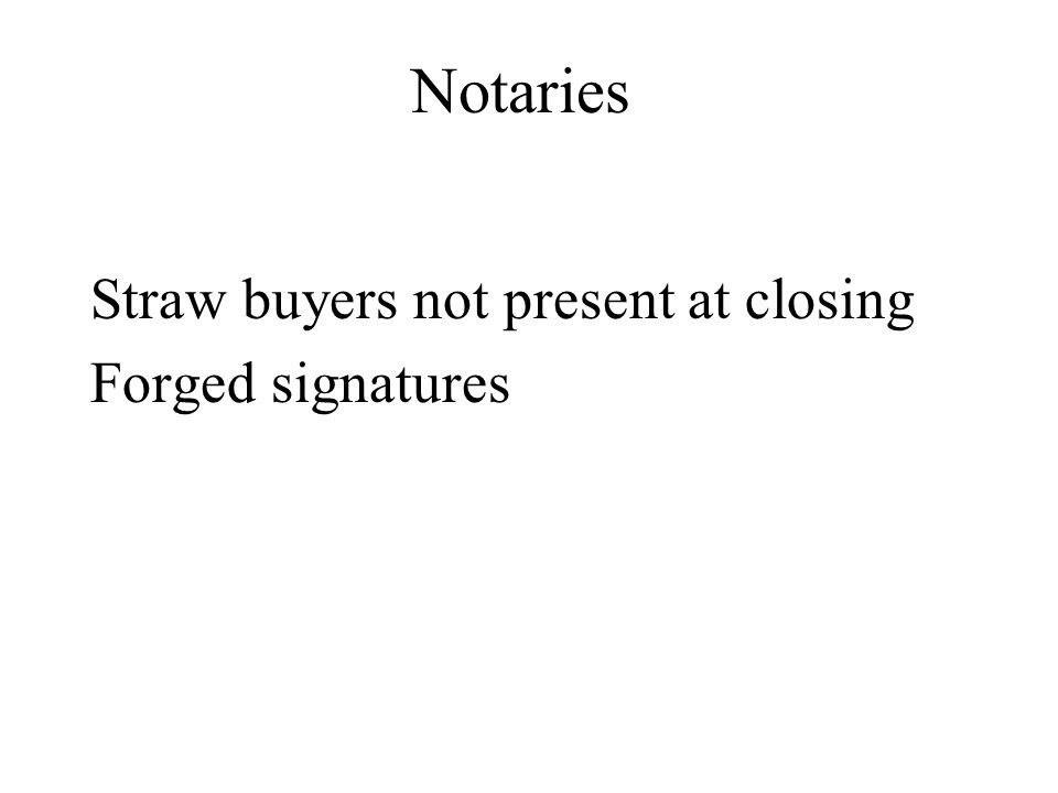 Notaries Straw buyers not present at closing Forged signatures