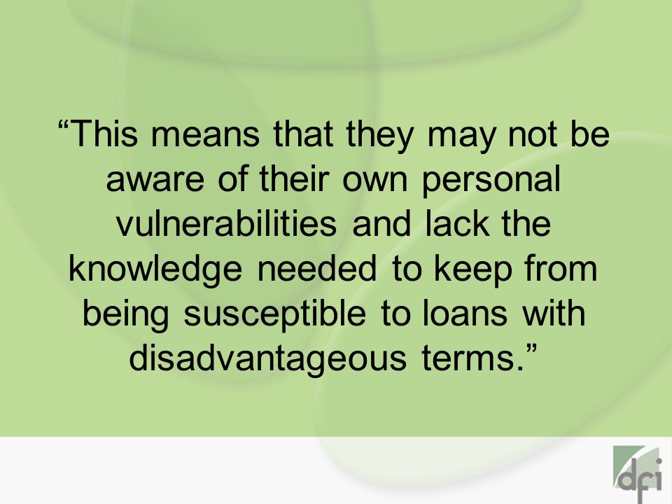 This means that they may not be aware of their own personal vulnerabilities and lack the knowledge needed to keep from being susceptible to loans with disadvantageous terms.