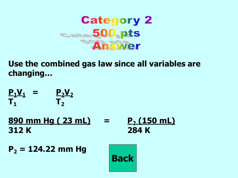 Use the combined gas law since all variables are changing… P 1 V 1 = P 2 V 2 T 1 T 2 890 mm Hg ( 23 mL)=P 2 (150 mL) 312 K284 K P 2 = 124.22 mm Hg Back