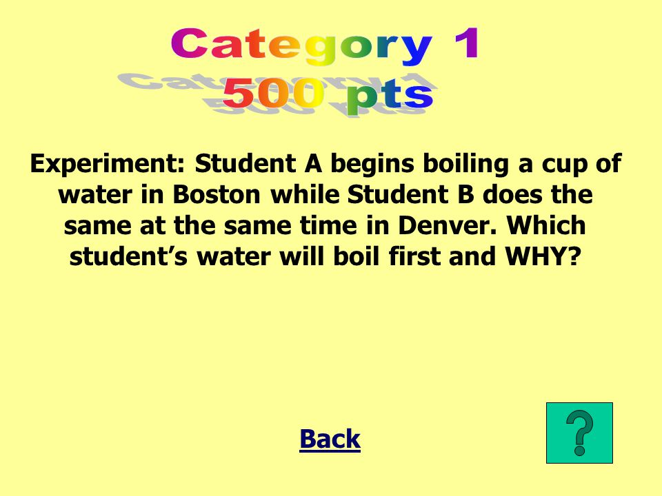 Experiment: Student A begins boiling a cup of water in Boston while Student B does the same at the same time in Denver.