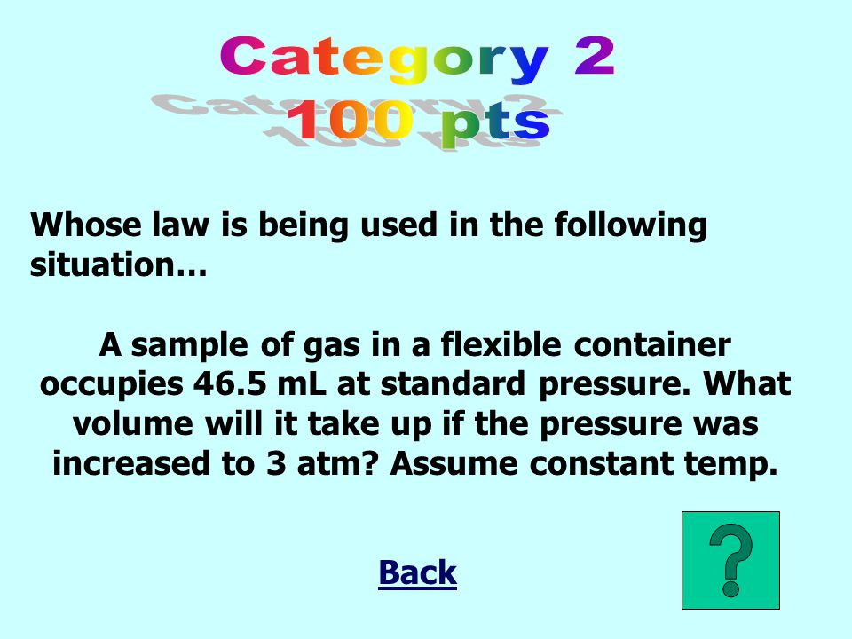 Whose law is being used in the following situation… A sample of gas in a flexible container occupies 46.5 mL at standard pressure.