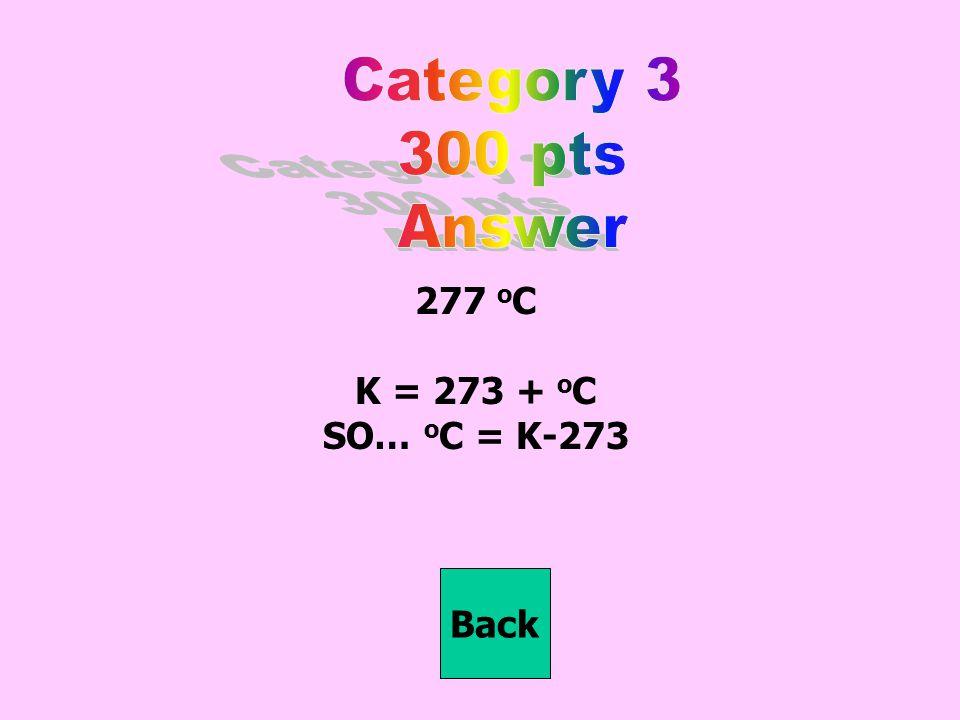 277 o C K = 273 + o C SO… o C = K-273 Back