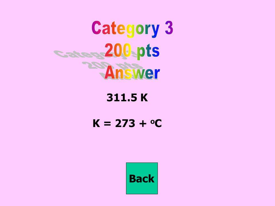 311.5 K K = 273 + o C Back