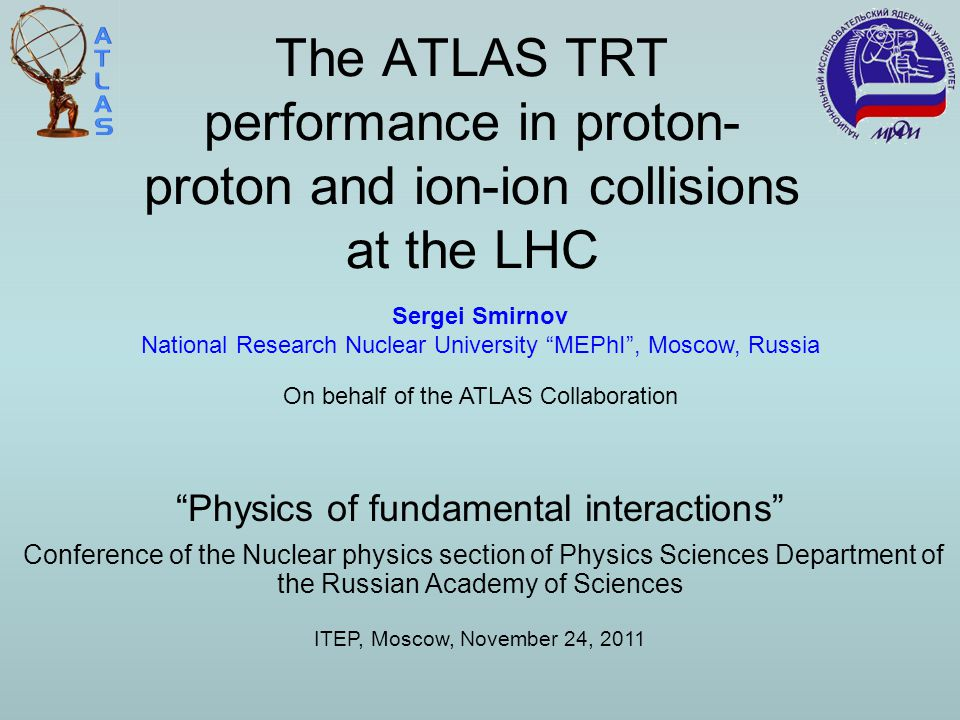The ATLAS TRT performance in proton- proton and ion-ion collisions at the LHC Conference of the Nuclear physics section of Physics Sciences Department of the Russian Academy of Sciences Physics of fundamental interactions ITEP, Moscow, November 24, 2011 Sergei Smirnov National Research Nuclear University MEPhI , Moscow, Russia On behalf of the ATLAS Collaboration