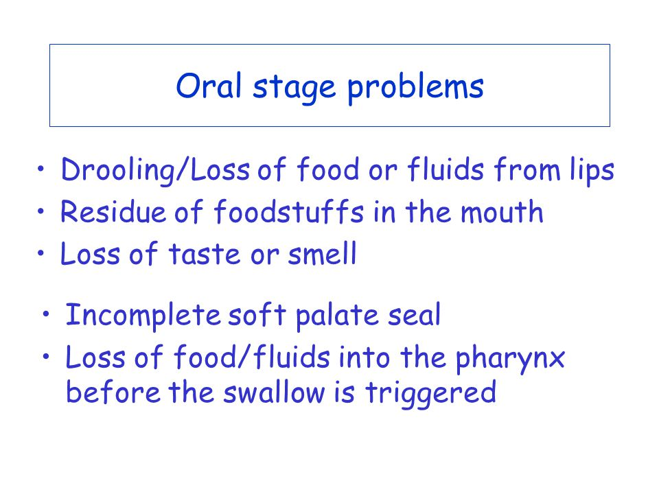 Oral stage problems Drooling/Loss of food or fluids from lips Residue of foodstuffs in the mouth Loss of taste or smell Incomplete soft palate seal Loss of food/fluids into the pharynx before the swallow is triggered