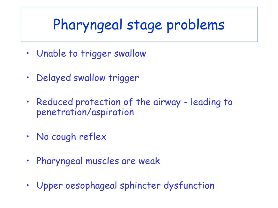 Pharyngeal stage problems Unable to trigger swallow Delayed swallow trigger Reduced protection of the airway - leading to penetration/aspiration No cough reflex Pharyngeal muscles are weak Upper oesophageal sphincter dysfunction
