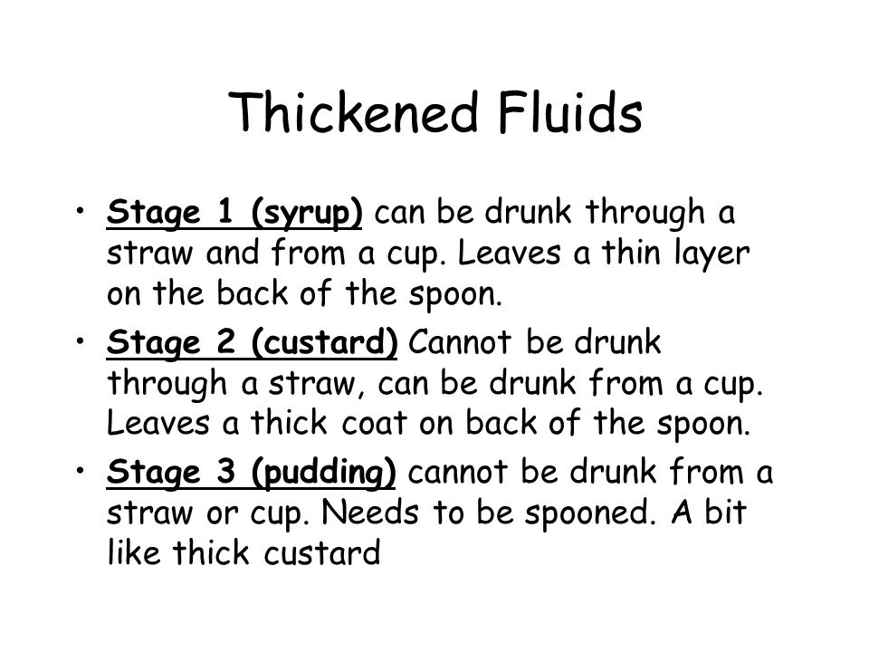 Thickened Fluids Stage 1 (syrup) can be drunk through a straw and from a cup.