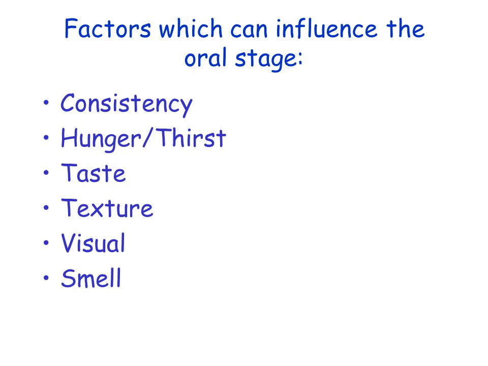 Factors which can influence the oral stage: Consistency Hunger/Thirst Taste Texture Visual Smell