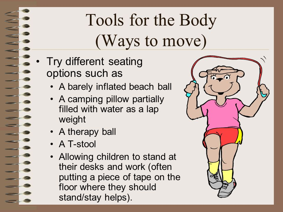 Tools for the Body (Ways to move) Try different seating options such as A barely inflated beach ball A camping pillow partially filled with water as a