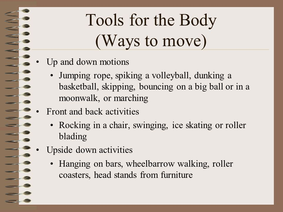 Tools for the Body (Ways to move) Up and down motions Jumping rope, spiking a volleyball, dunking a basketball, skipping, bouncing on a big ball or in