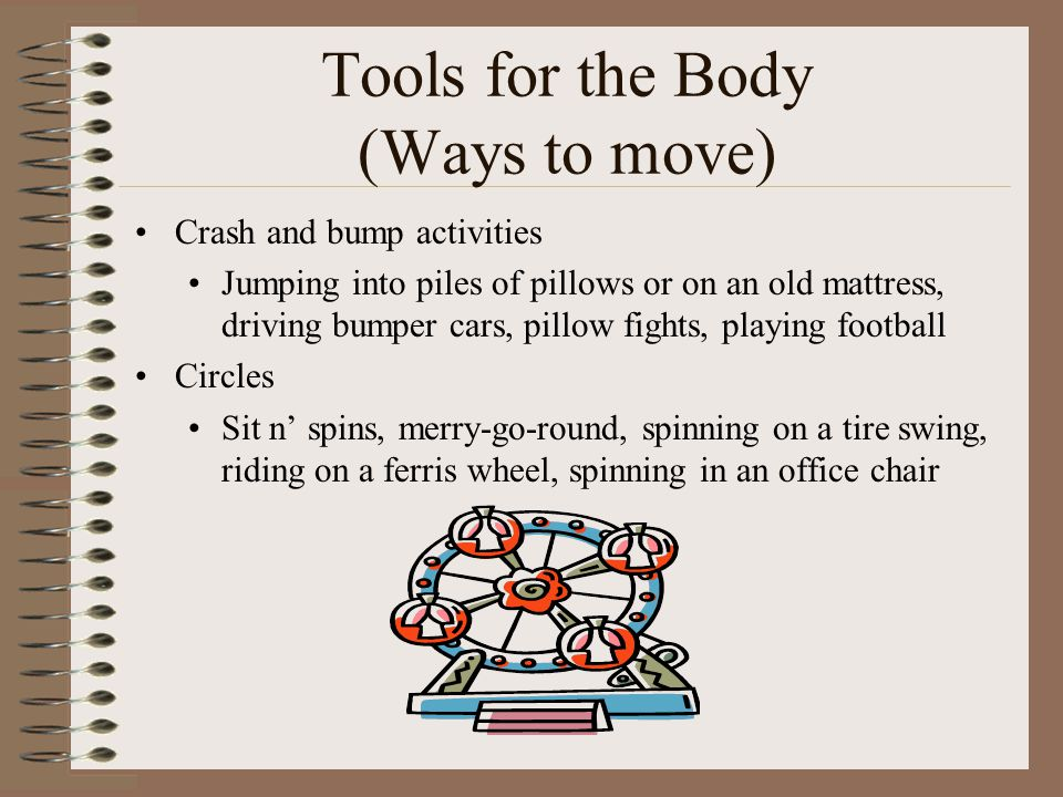 Tools for the Body (Ways to move) Crash and bump activities Jumping into piles of pillows or on an old mattress, driving bumper cars, pillow fights, p