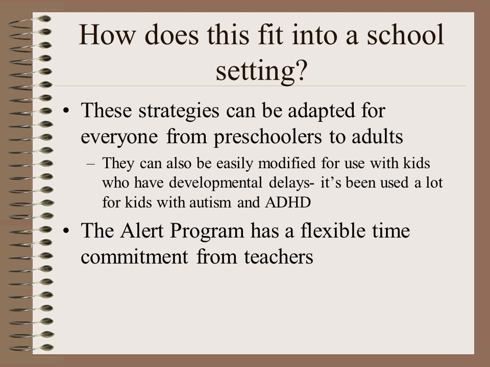 How does this fit into a school setting? These strategies can be adapted for everyone from preschoolers to adults –They can also be easily modified fo