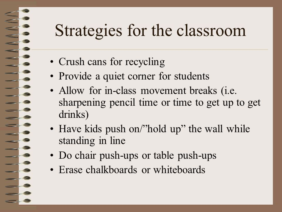 Strategies for the classroom Crush cans for recycling Provide a quiet corner for students Allow for in-class movement breaks (i.e. sharpening pencil t