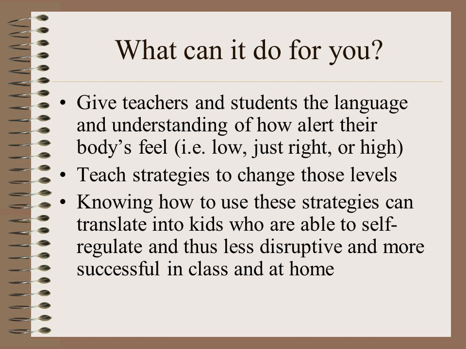 Examples for how to use levels in the schools Once the skills are taught, the classroom teacher can incorporate Engine lessons into the daily routine by: Talking about how characters in books may be feeling using engine language Regularly scheduling sensory breaks into the daily schedule Having a menu of sensory activities available for kids to select when they need to Having a tool box available with sensory options for kids as they need them Allowing water bottles and/or snacks in the class