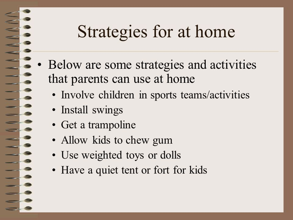 Strategies for at home Below are some strategies and activities that parents can use at home Involve children in sports teams/activities Install swing