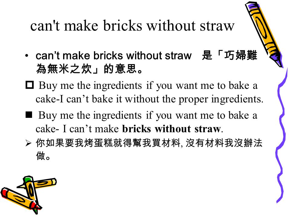 can t make bricks without straw can't make bricks without straw 是「巧婦難 為無米之炊」的意思。  Buy me the ingredients if you want me to bake a cake-I can't bake it without the proper ingredients.