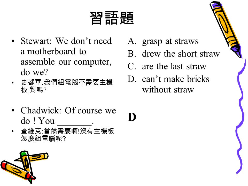 習語題 Stewart: We don't need a motherboard to assemble our computer, do we.