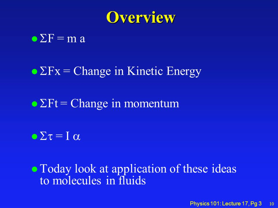 Physics 101: Lecture 17, Pg 3Overview  F = m a  Fx = Change in Kinetic Energy  Ft = Change in momentum  = I   oday look at application of these ideas to molecules in fluids 10