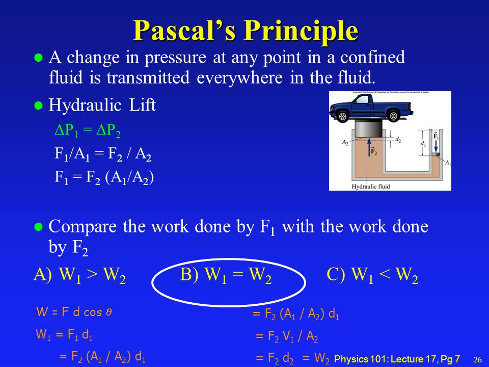 Physics 101: Lecture 17, Pg 7 Pascal's Principle l A change in pressure at any point in a confined fluid is transmitted everywhere in the fluid.