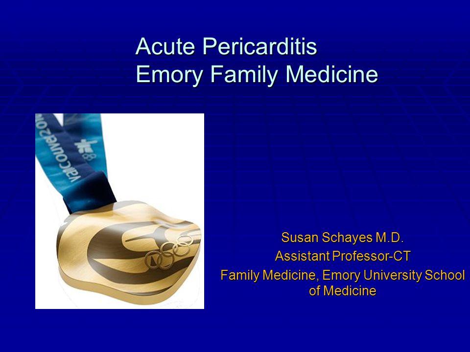 Acute Pericarditis Emory Family Medicine Acute Pericarditis Emory Family Medicine Susan Schayes M.D. Assistant Professor-CT Family Medicine, Emory Uni