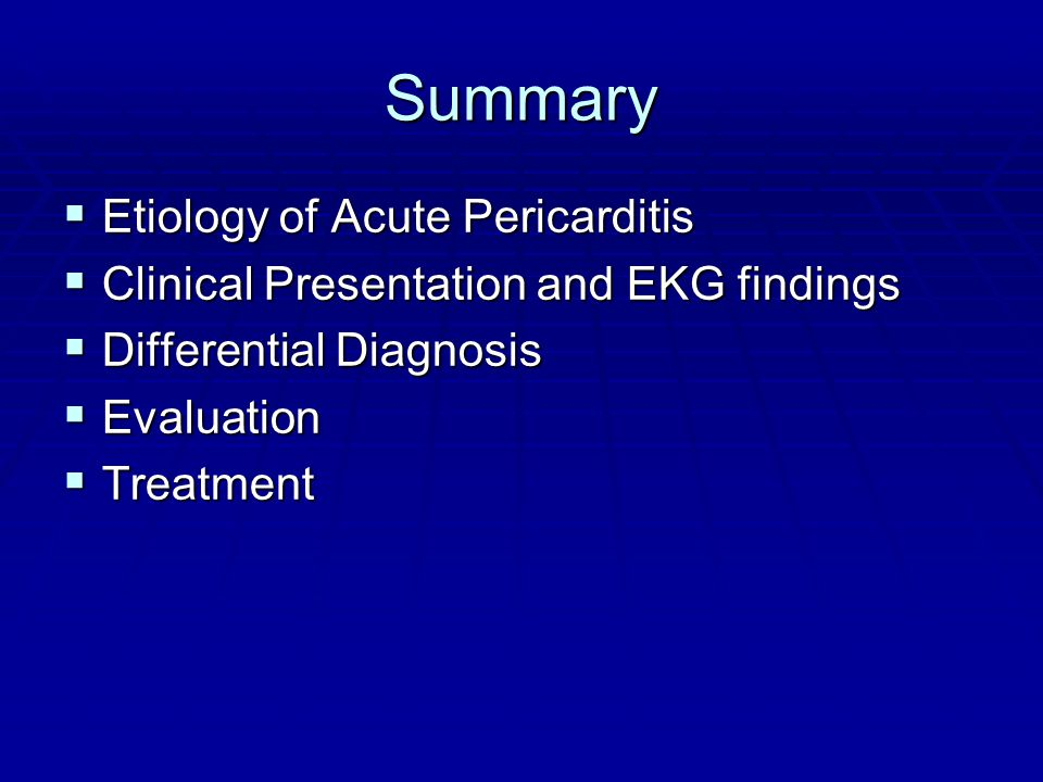 Summary  Etiology of Acute Pericarditis  Clinical Presentation and EKG findings  Differential Diagnosis  Evaluation  Treatment