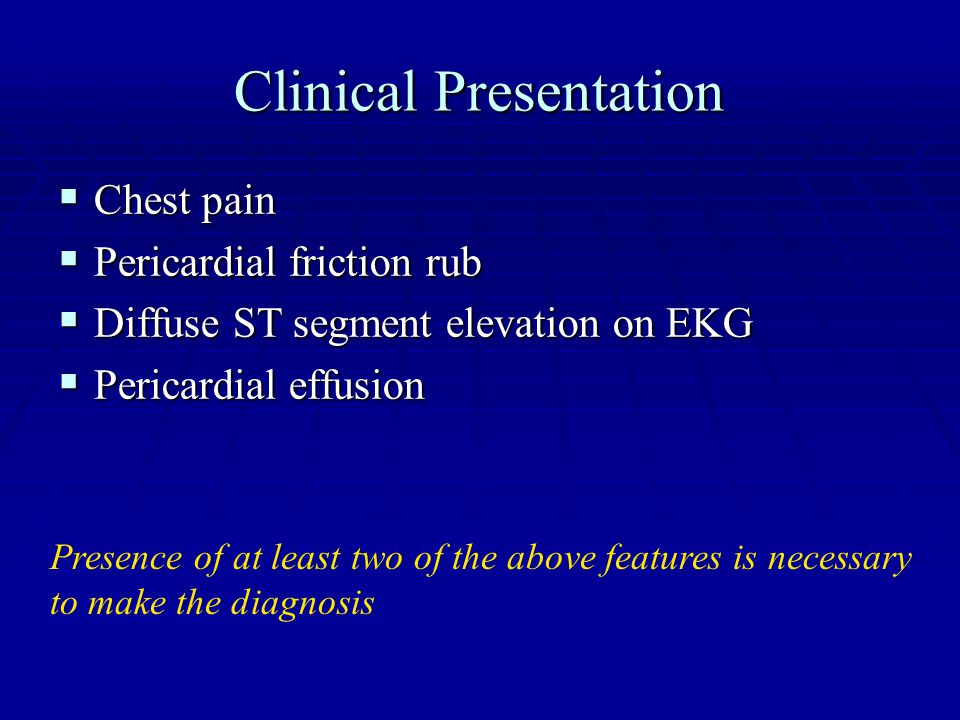 Clinical Presentation  Chest pain  Pericardial friction rub  Diffuse ST segment elevation on EKG  Pericardial effusion Presence of at least two of