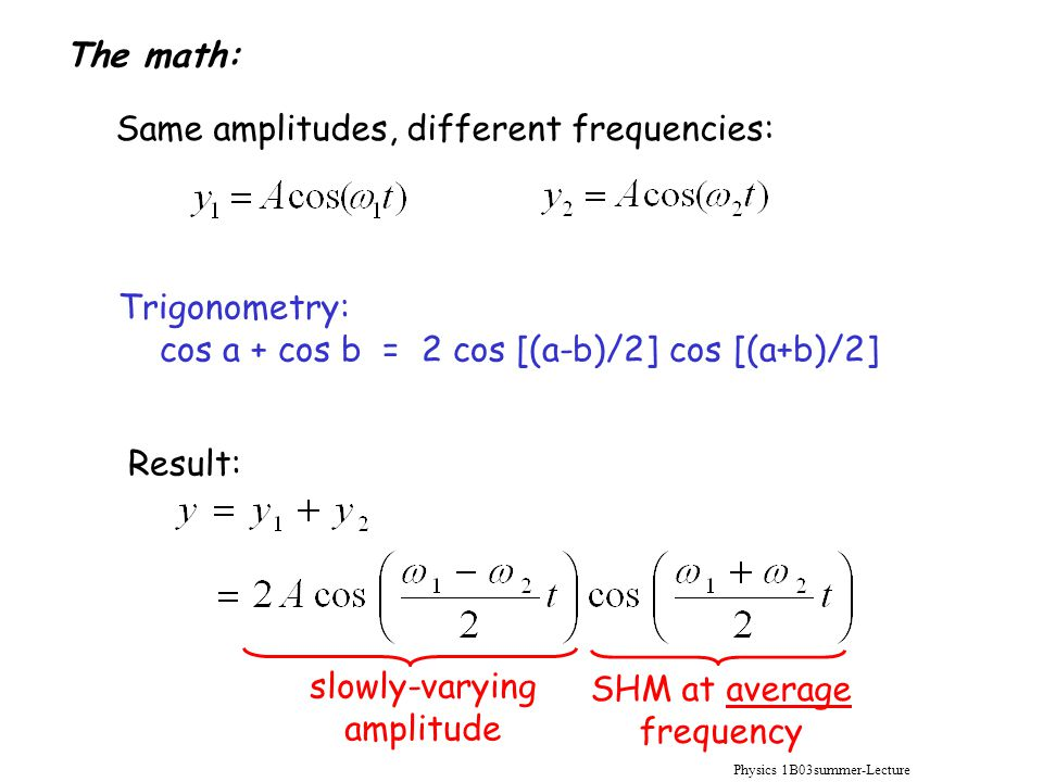 Physics 1B03summer-Lecture 10 Same amplitudes, different frequencies: Trigonometry: cos a + cos b = 2 cos [(a-b)/2] cos [(a+b)/2] Result: slowly-varying amplitude SHM at average frequency The math: