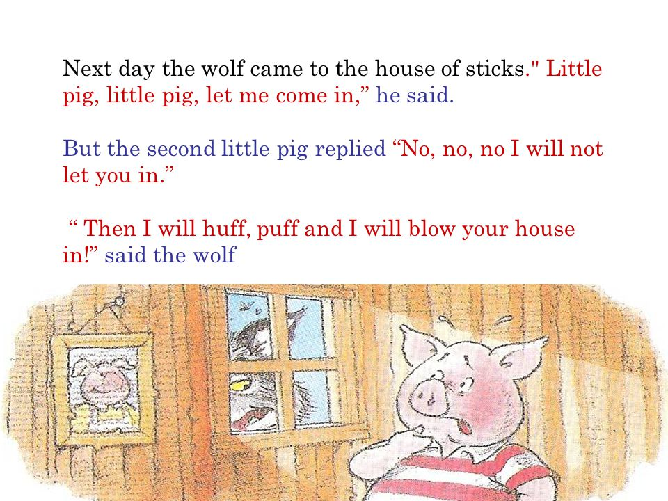 Next day the wolf came to the house of sticks. Little pig, little pig, let me come in, he said.