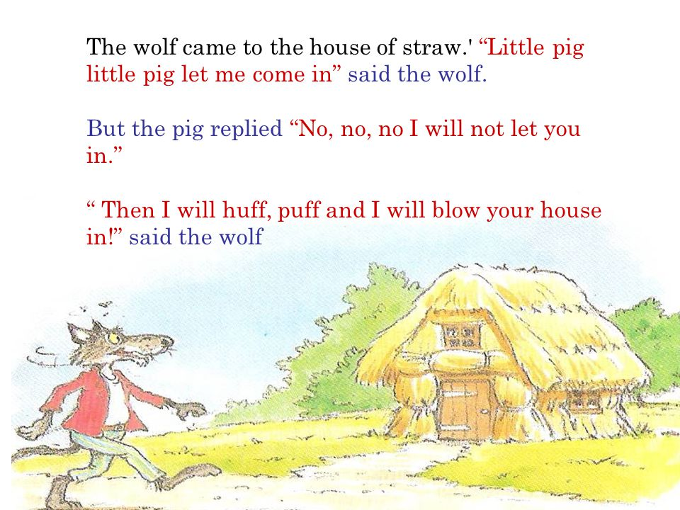 The wolf came to the house of straw. Little pig little pig let me come in said the wolf.