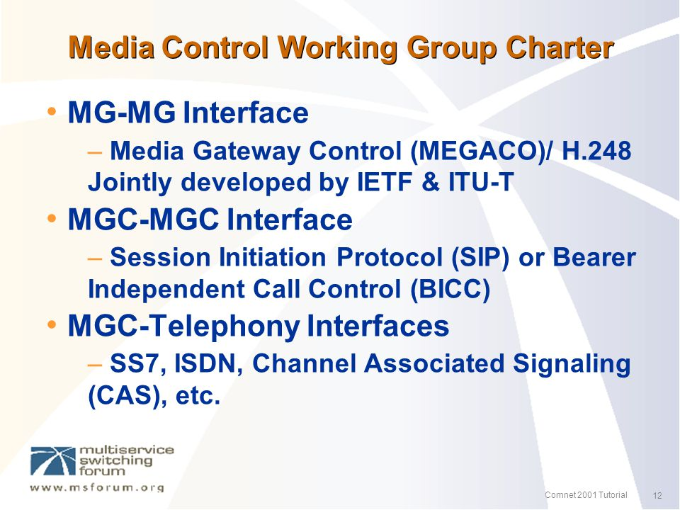 12 Comnet 2001 Tutorial Media Control Working Group Charter MG-MG Interface – Media Gateway Control (MEGACO)/ H.248 Jointly developed by IETF & ITU-T MGC-MGC Interface – Session Initiation Protocol (SIP) or Bearer Independent Call Control (BICC) MGC-Telephony Interfaces – SS7, ISDN, Channel Associated Signaling (CAS), etc.