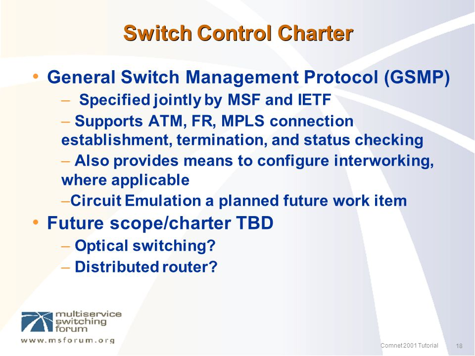 18 Comnet 2001 Tutorial Switch Control Charter General Switch Management Protocol (GSMP) – Specified jointly by MSF and IETF – Supports ATM, FR, MPLS connection establishment, termination, and status checking – Also provides means to configure interworking, where applicable –Circuit Emulation a planned future work item Future scope/charter TBD – Optical switching.