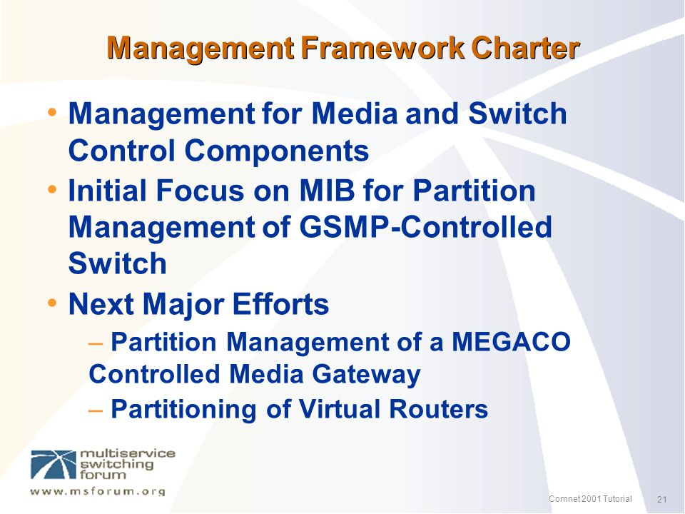 21 Comnet 2001 Tutorial Management Framework Charter Management for Media and Switch Control Components Initial Focus on MIB for Partition Management of GSMP-Controlled Switch Next Major Efforts – Partition Management of a MEGACO Controlled Media Gateway – Partitioning of Virtual Routers