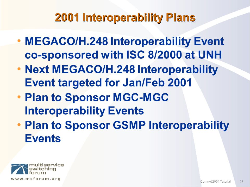 25 Comnet 2001 Tutorial 2001 Interoperability Plans MEGACO/H.248 Interoperability Event co-sponsored with ISC 8/2000 at UNH Next MEGACO/H.248 Interoperability Event targeted for Jan/Feb 2001 Plan to Sponsor MGC-MGC Interoperability Events Plan to Sponsor GSMP Interoperability Events