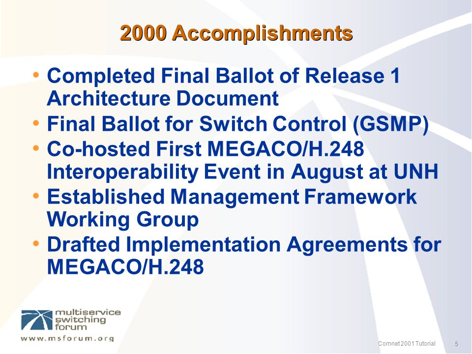 5 Comnet 2001 Tutorial 2000 Accomplishments Completed Final Ballot of Release 1 Architecture Document Final Ballot for Switch Control (GSMP) Co-hosted First MEGACO/H.248 Interoperability Event in August at UNH Established Management Framework Working Group Drafted Implementation Agreements for MEGACO/H.248