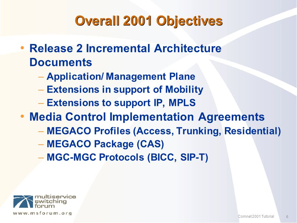 6 Comnet 2001 Tutorial Overall 2001 Objectives Release 2 Incremental Architecture Documents – Application/ Management Plane – Extensions in support of Mobility – Extensions to support IP, MPLS Media Control Implementation Agreements – MEGACO Profiles (Access, Trunking, Residential) – MEGACO Package (CAS) – MGC-MGC Protocols (BICC, SIP-T)