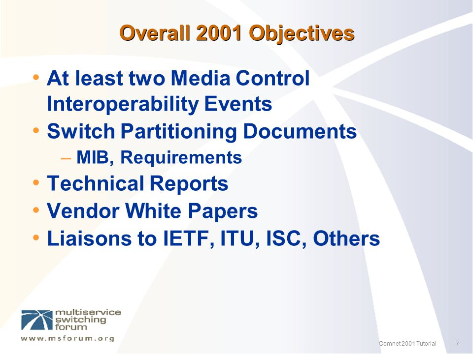 7 Comnet 2001 Tutorial Overall 2001 Objectives At least two Media Control Interoperability Events Switch Partitioning Documents – MIB, Requirements Technical Reports Vendor White Papers Liaisons to IETF, ITU, ISC, Others