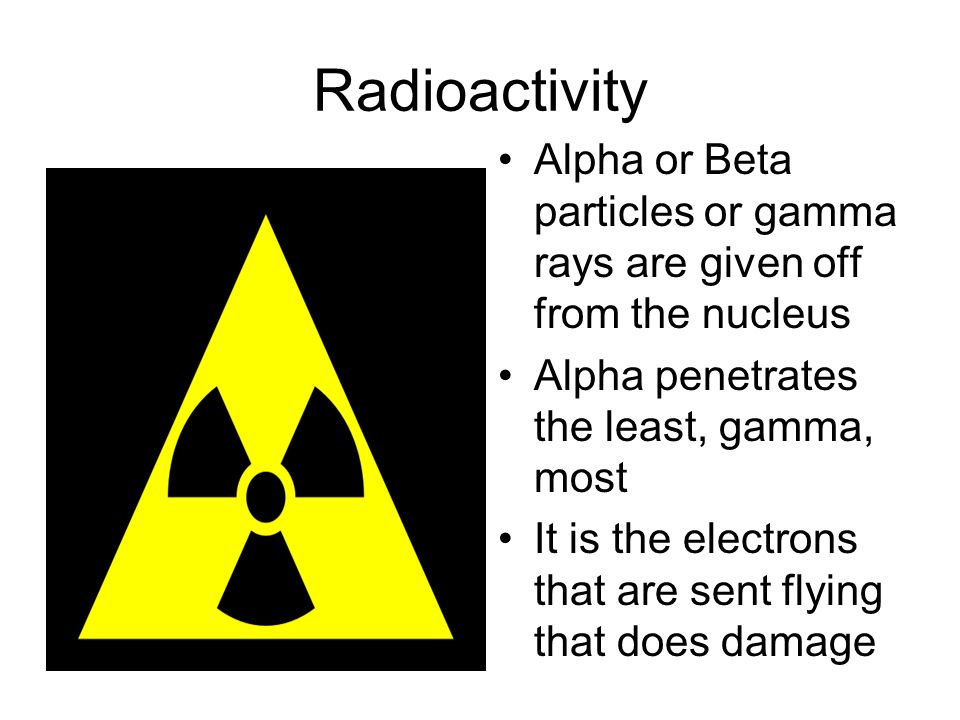 Radioactivity Alpha or Beta particles or gamma rays are given off from the nucleus Alpha penetrates the least, gamma, most It is the electrons that are sent flying that does damage