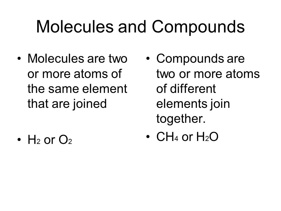 Molecules and Compounds Molecules are two or more atoms of the same element that are joined H 2 or O 2 Compounds are two or more atoms of different elements join together.