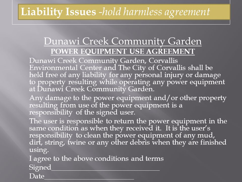 Dunawi Creek Community Garden POWER EQUIPMENT USE AGREEMENT Dunawi Creek Community Garden, Corvallis Environmental Center and The City of Corvallis shall be held free of any liability for any personal injury or damage to property resulting while operating any power equipment at Dunawi Creek Community Garden.