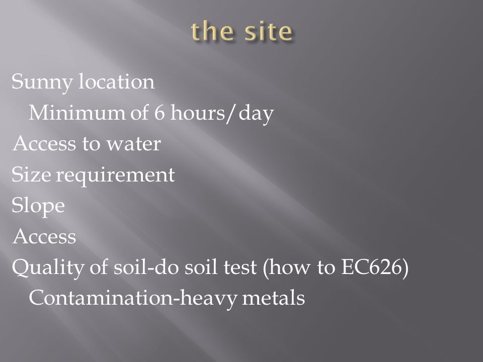 Sunny location Minimum of 6 hours/day Access to water Size requirement Slope Access Quality of soil-do soil test (how to EC626) Contamination-heavy metals