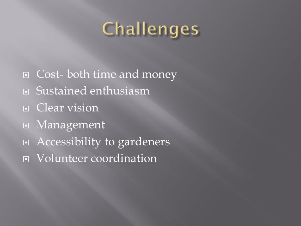  Cost- both time and money  Sustained enthusiasm  Clear vision  Management  Accessibility to gardeners  Volunteer coordination