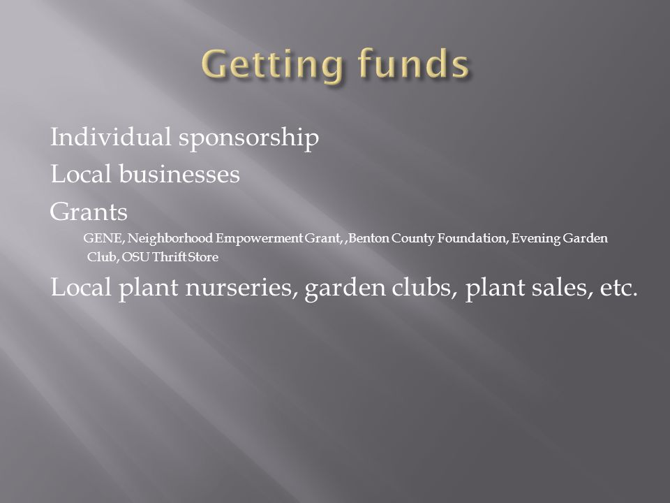 Individual sponsorship Local businesses Grants GENE, Neighborhood Empowerment Grant,,Benton County Foundation, Evening Garden Club, OSU Thrift Store Local plant nurseries, garden clubs, plant sales, etc.