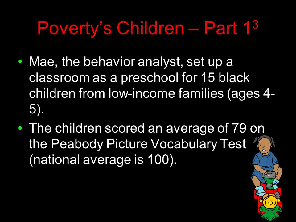 Poverty's Children – Part 1 3 Mae, the behavior analyst, set up a classroom as a preschool for 15 black children from low-income families (ages 4- 5).