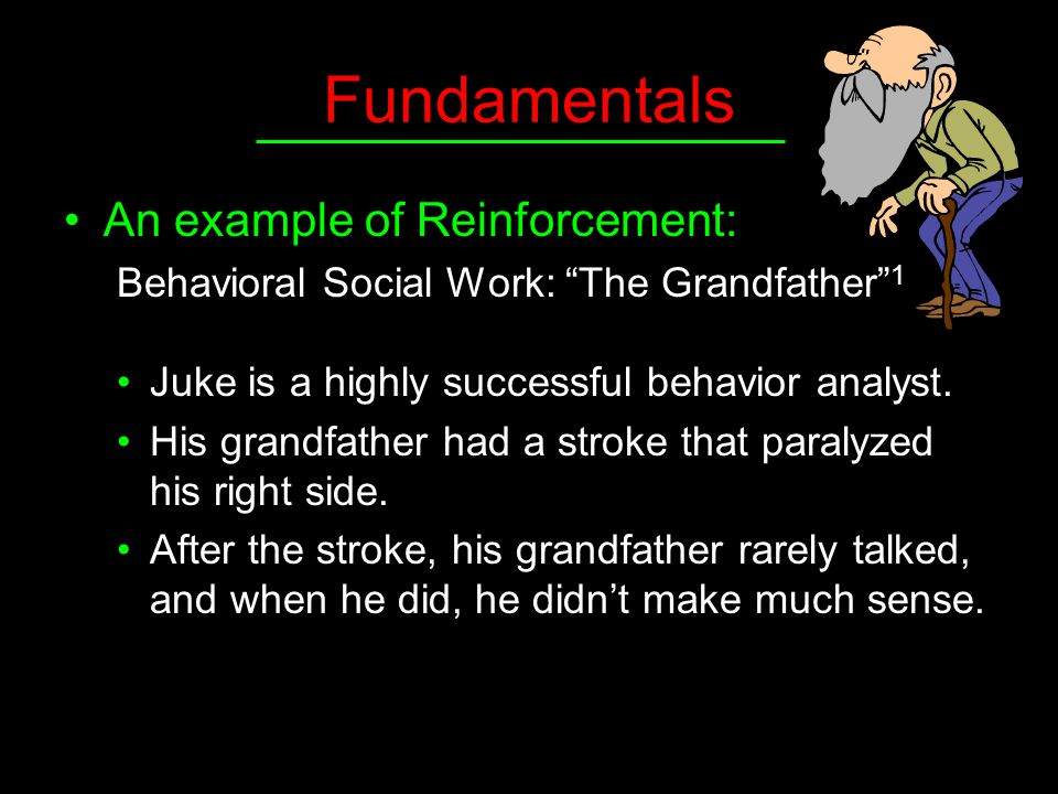 "Fundamentals An example of Reinforcement: Behavioral Social Work: ""The Grandfather"" 1 Juke is a highly successful behavior analyst. His grandfather ha"