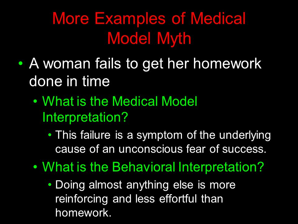 More Examples of Medical Model Myth A woman fails to get her homework done in time What is the Medical Model Interpretation? This failure is a symptom
